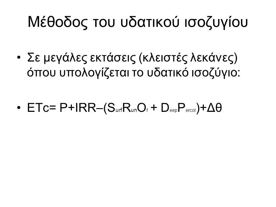 Μέθοδος του υδατικού ισοζυγίου Σε μεγάλες εκτάσεις (κλειστές λεκάνες) όπου υπολογίζεται το υδατικό ισοζύγιο: ΕΤc= P+IRR–(S urf R un O f + D eep P erco