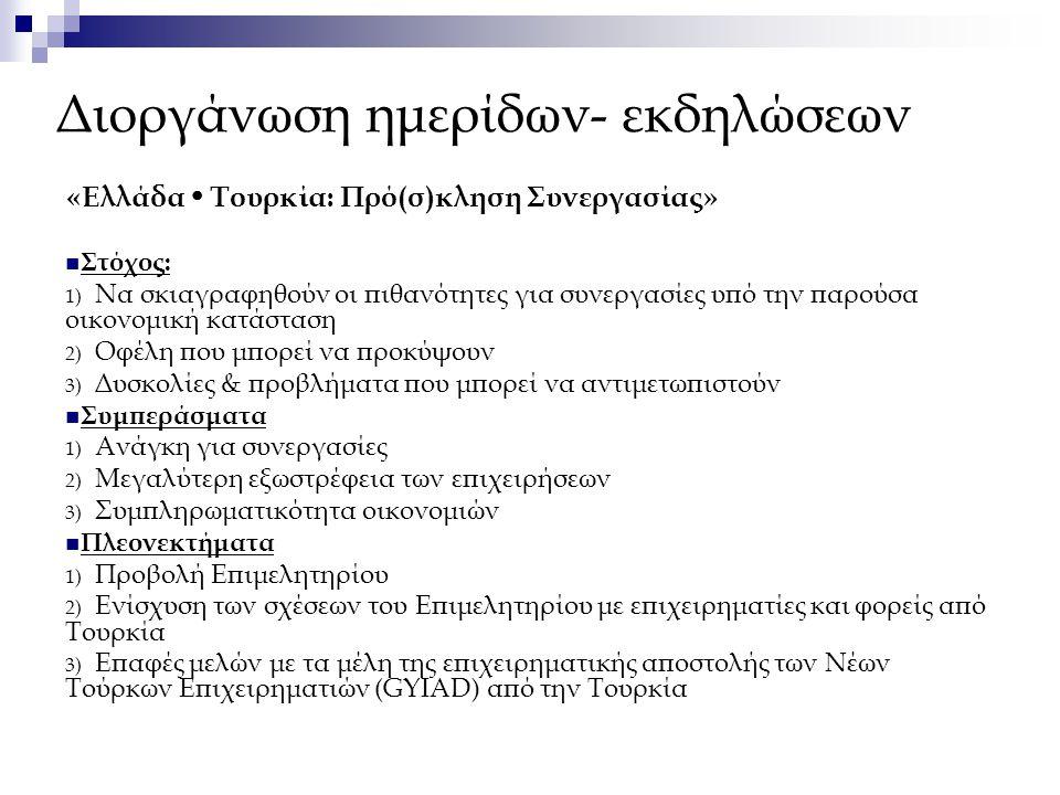 Διοργάνωση ημερίδων- εκδηλώσεων «Ελλάδα  Τουρκία: Πρό(σ)κληση Συνεργασίας» Στόχος: 1) Να σκιαγραφηθούν οι πιθανότητες για συνεργασίες υπό την παρούσα οικονομική κατάσταση 2) Οφέλη που μπορεί να προκύψουν 3) Δυσκολίες & προβλήματα που μπορεί να αντιμετωπιστούν Συμπεράσματα 1) Ανάγκη για συνεργασίες 2) Μεγαλύτερη εξωστρέφεια των επιχειρήσεων 3) Συμπληρωματικότητα οικονομιών Πλεονεκτήματα 1) Προβολή Επιμελητηρίου 2) Ενίσχυση των σχέσεων του Επιμελητηρίου με επιχειρηματίες και φορείς από Τουρκία 3) Επαφές μελών με τα μέλη της επιχειρηματικής αποστολής των Νέων Τούρκων Επιχειρηματιών (GYIAD) από την Τουρκία