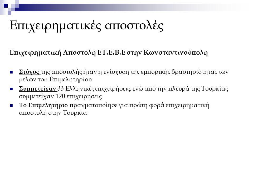 Επιχειρηματική Αποστολή ΕΤ.Ε.Β.Ε στην Κωνσταντινούπολη Στόχος της αποστολής ήταν η ενίσχυση της εμπορικής δραστηριότητας των μελών του Επιμελητηρίου Συμμετείχαν 33 Ελληνικές επιχειρήσεις, ενώ από την πλευρά της Τουρκίας συμμετείχαν 120 επιχειρήσεις Το Επιμελητήριο πραγματοποίησε για πρώτη φορά επιχειρηματική αποστολή στην Τουρκία Επιχειρηματικές αποστολές