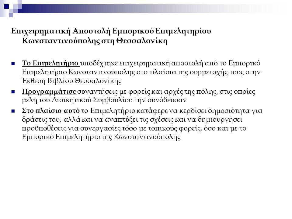 Επιχειρηματική Αποστολή Εμπορικού Επιμελητηρίου Κωνσταντινούπολης στη Θεσσαλονίκη Το Επιμελητήριο υποδέχτηκε επιχειρηματική αποστολή από το Εμπορικό Επιμελητήριο Κωνσταντινούπολης στα πλαίσια της συμμετοχής τους στην Έκθεση Βιβλίου Θεσσαλονίκης Προγραμμάτισε συναντήσεις με φορείς και αρχές της πόλης, στις οποίες μέλη του Διοικητικού Συμβουλίου την συνόδευσαν Στο πλαίσιο αυτό το Επιμελητήριο κατάφερε να κερδίσει δημοσιότητα για δράσεις του, αλλά και να αναπτύξει τις σχέσεις και να δημιουργήσει προϋποθέσεις για συνεργασίες τόσο με τοπικούς φορείς, όσο και με το Εμπορικό Επιμελητήριο της Κωνσταντινούπολης