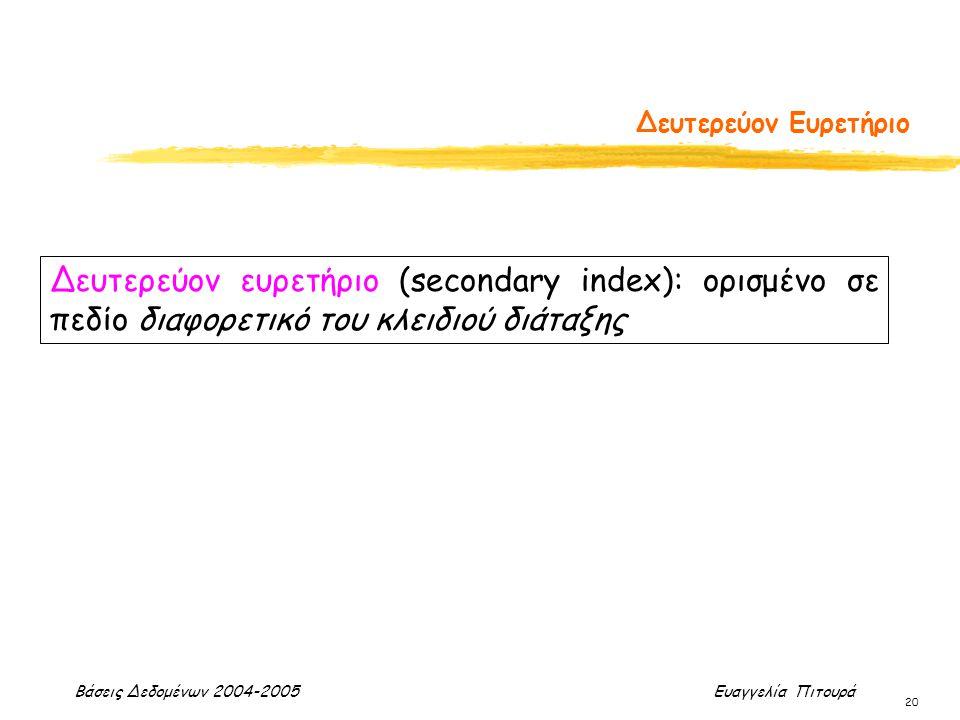 Βάσεις Δεδομένων 2004-2005 Ευαγγελία Πιτουρά 20 Δευτερεύον Ευρετήριο Δευτερεύον ευρετήριο (secondary index): ορισμένο σε πεδίο διαφορετικό του κλειδιο