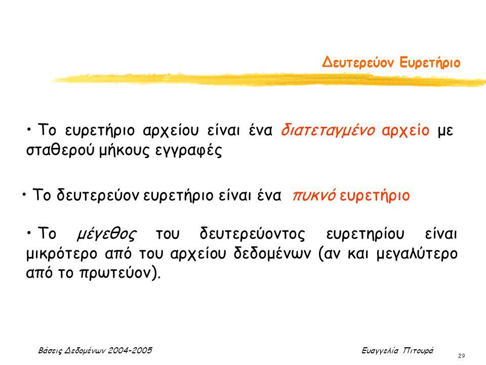 Βάσεις Δεδομένων 2004-2005 Ευαγγελία Πιτουρά 29 Δευτερεύον Ευρετήριο Το ευρετήριο αρχείου είναι ένα διατεταγμένο αρχείο με σταθερού μήκους εγγραφές Το
