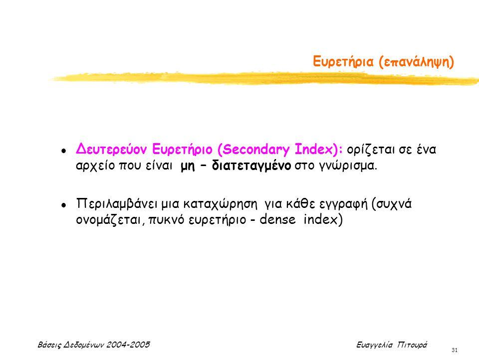 Βάσεις Δεδομένων 2004-2005 Ευαγγελία Πιτουρά 31 l Δευτερεύον Ευρετήριο (Secondary Index): ορίζεται σε ένα αρχείο που είναι μη – διατεταγμένο στο γνώρι