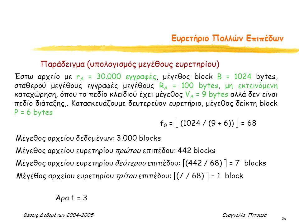 Βάσεις Δεδομένων 2004-2005 Ευαγγελία Πιτουρά 36 Ευρετήριο Πολλών Επιπέδων Έστω αρχείο με r A = 30.000 εγγραφές, μέγεθος block B = 1024 bytes, σταθερού