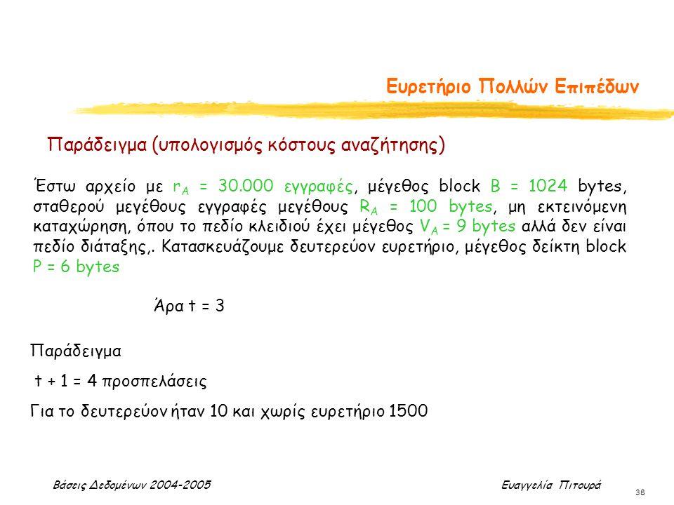 Βάσεις Δεδομένων 2004-2005 Ευαγγελία Πιτουρά 38 Ευρετήριο Πολλών Επιπέδων Έστω αρχείο με r A = 30.000 εγγραφές, μέγεθος block B = 1024 bytes, σταθερού