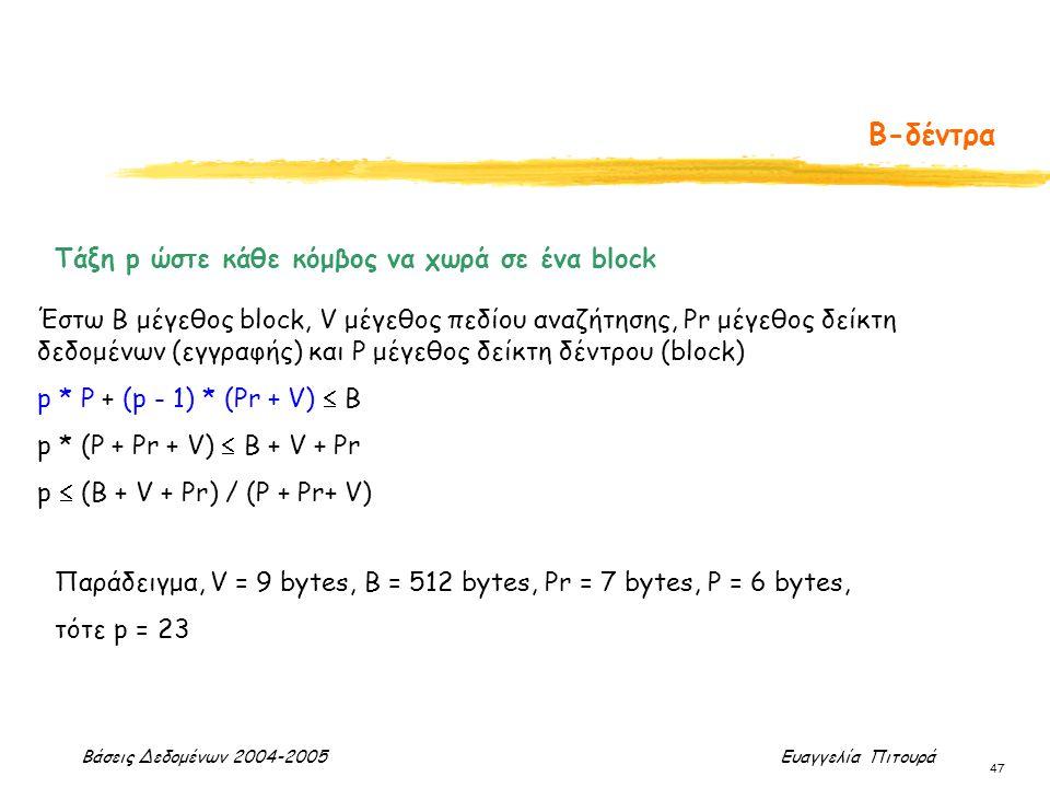 Βάσεις Δεδομένων 2004-2005 Ευαγγελία Πιτουρά 47 Β-δέντρα Τάξη p ώστε κάθε κόμβος να χωρά σε ένα block Έστω Β μέγεθος block, V μέγεθος πεδίου αναζήτηση