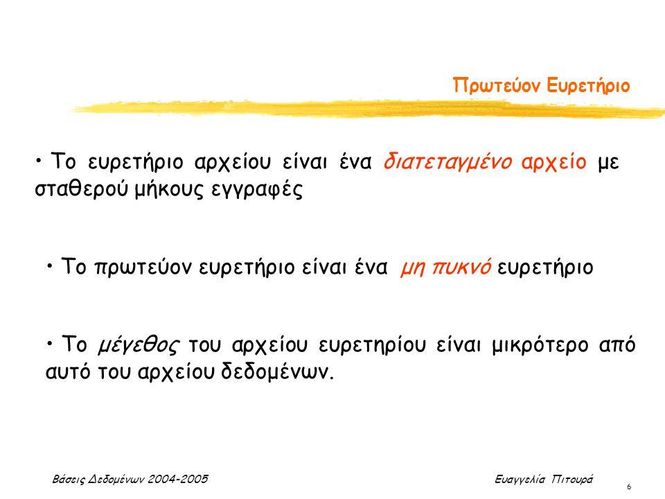 Βάσεις Δεδομένων 2004-2005 Ευαγγελία Πιτουρά 6 Πρωτεύον Ευρετήριο Το ευρετήριο αρχείου είναι ένα διατεταγμένο αρχείο με σταθερού μήκους εγγραφές Το πρ