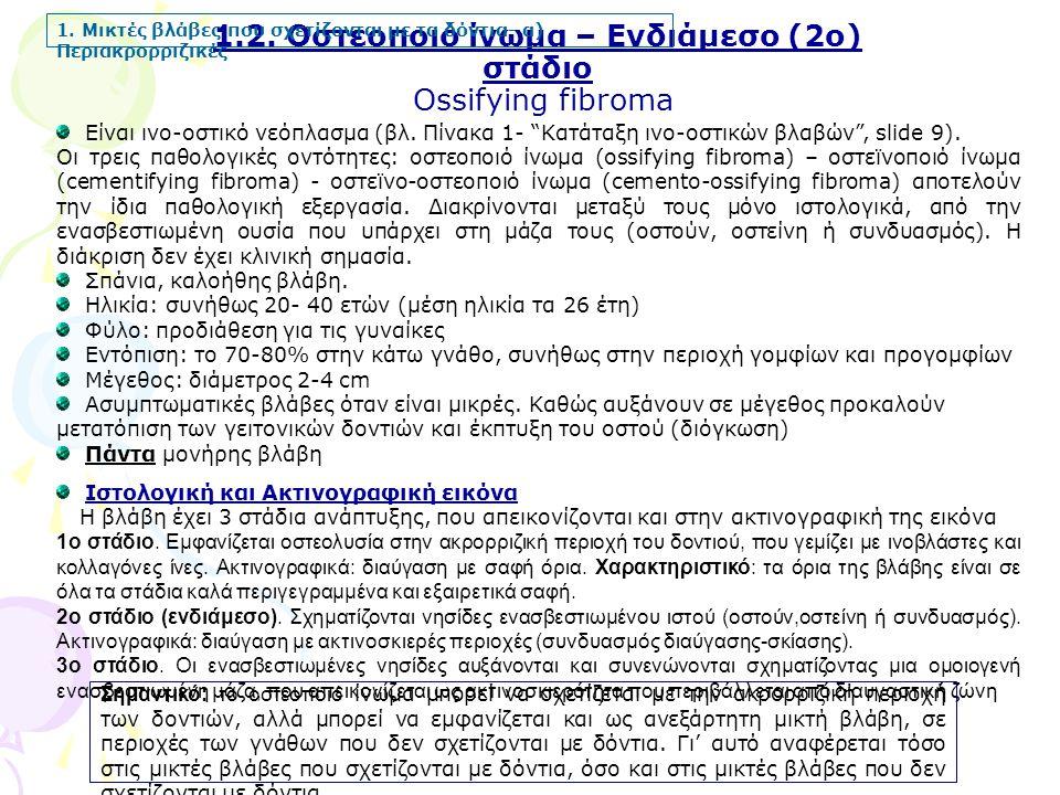 """1.2. Οστεοποιό ίνωμα – Ενδιάμεσο (2ο) στάδιο Ossifying fibroma Είναι ινο-οστικό νεόπλασμα (βλ. Πίνακα 1- """"Κατάταξη ινο-οστικών βλαβών"""", slide 9). Οι τ"""
