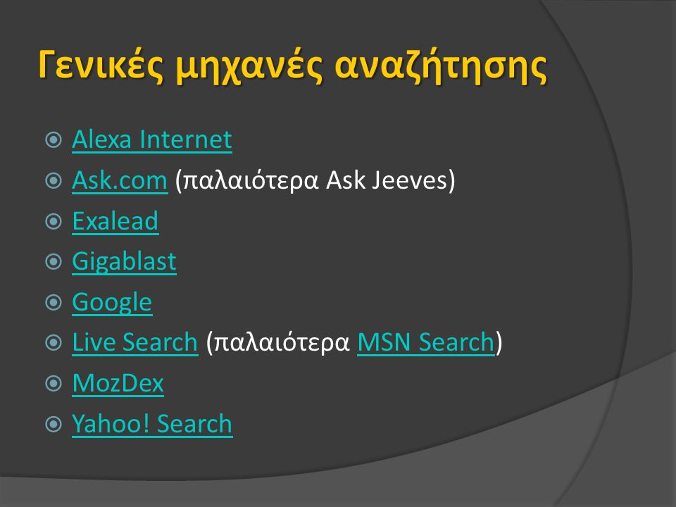  Alexa Internet Alexa Internet  Ask.com (παλαιότερα Ask Jeeves) Ask.com  Exalead Exalead  Gigablast Gigablast  Google Google  Live Search (παλαιότερα MSN Search) Live SearchMSN Search  MozDex MozDex  Yahoo.