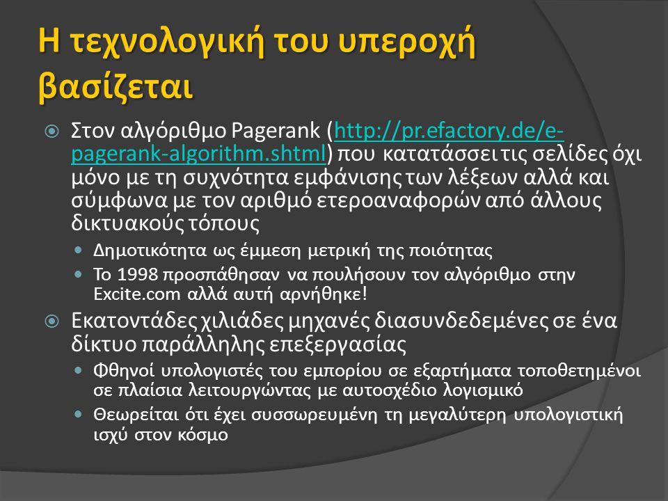  Στον αλγόριθμο Pagerank (http://pr.efactory.de/e- pagerank-algorithm.shtml) που κατατάσσει τις σελίδες όχι μόνο με τη συχνότητα εμφάνισης των λέξεων αλλά και σύμφωνα με τον αριθμό ετεροαναφορών από άλλους δικτυακούς τόπουςhttp://pr.efactory.de/e- pagerank-algorithm.shtml Δημοτικότητα ως έμμεση μετρική της ποιότητας Το 1998 προσπάθησαν να πουλήσουν τον αλγόριθμο στην Excite.com αλλά αυτή αρνήθηκε.