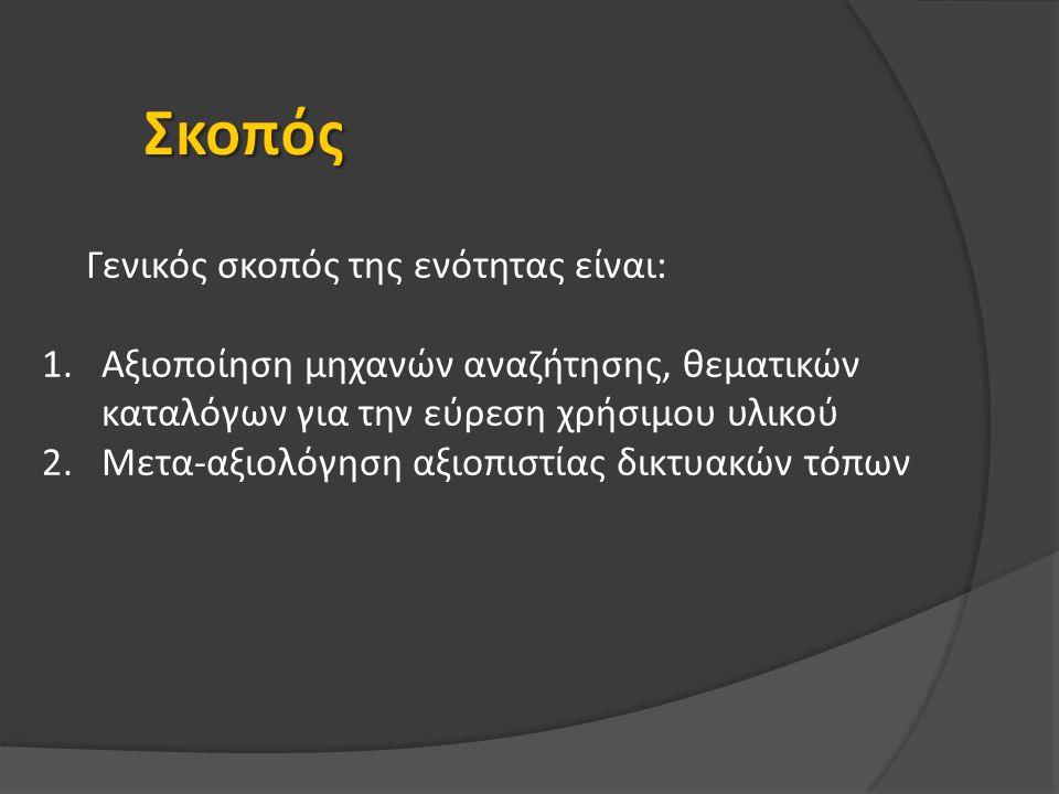 Γενικός σκοπός της ενότητας είναι: 1.Αξιοποίηση μηχανών αναζήτησης, θεματικών καταλόγων για την εύρεση χρήσιμου υλικού 2.Μετα-αξιολόγηση αξιοπιστίας δικτυακών τόπων