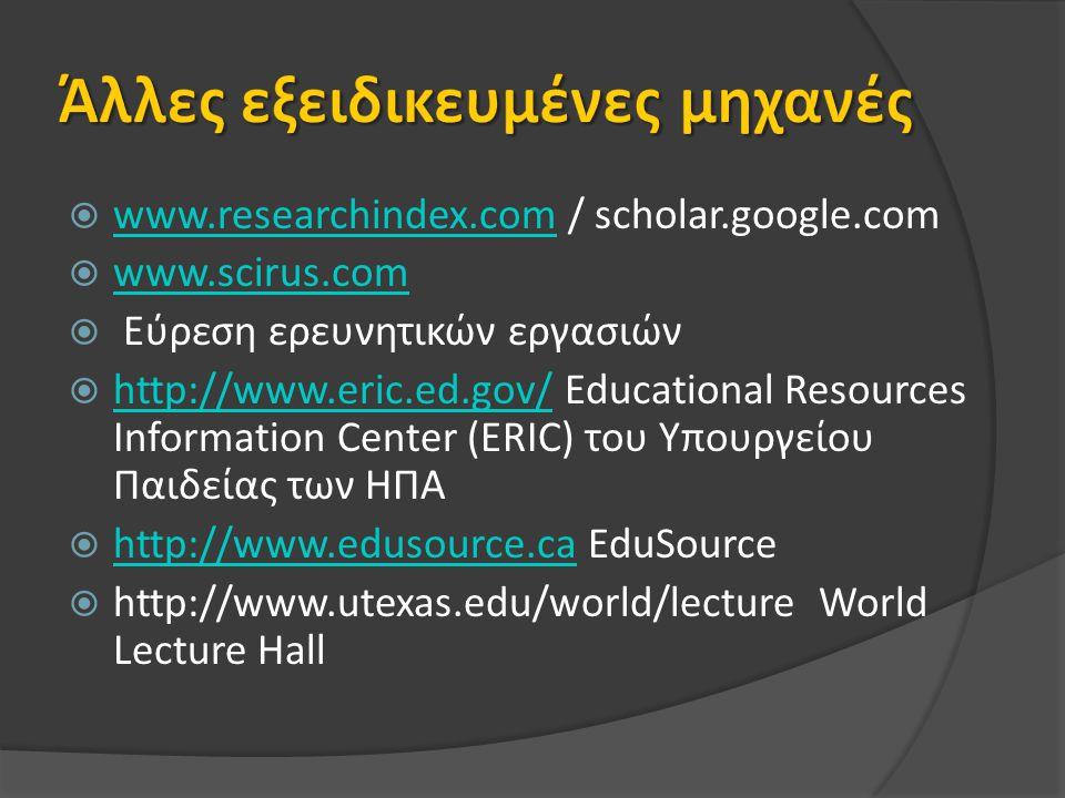  www.researchindex.com / scholar.google.com www.researchindex.com  www.scirus.com www.scirus.com  Εύρεση ερευνητικών εργασιών  http://www.eric.ed.gov/ Educational Resources Information Center (ERIC) του Υπουργείου Παιδείας των ΗΠΑ http://www.eric.ed.gov/  http://www.edusource.ca EduSource http://www.edusource.ca  http://www.utexas.edu/world/lecture World Lecture Hall