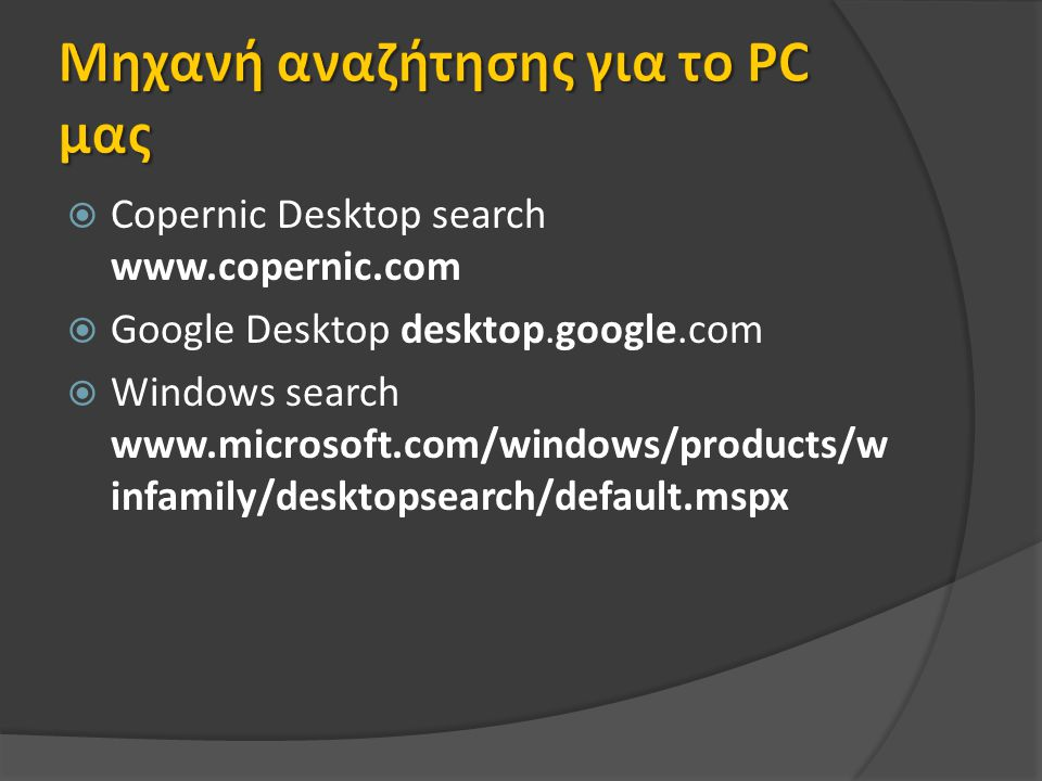  Copernic Desktop search www.copernic.com  Google Desktop desktop.google.com  Windows search www.microsoft.com/windows/products/w infamily/desktopsearch/default.mspx