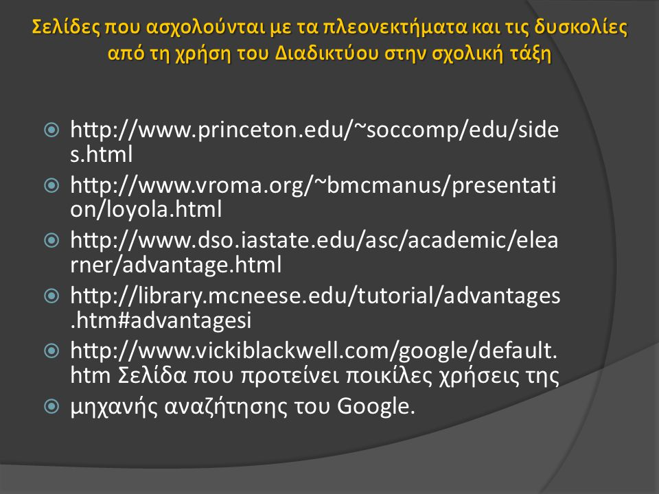  http://www.library.jhu.edu/researchhelp/general/evaluating/  http://lib.nmsu.edu/instruction/evalcrit.html  http://www.educationworld.com/a_tech/tech078.shtml  http://www.pacificwebsites.com/lesson_example.htm  http://www.cnr.edu/home/bmcmanus/internetassign.html  http://www.vuw.ac.nz/staff/alastair_smith/searching/eval.htm  http://www.internet4classrooms.com/search.htm  http://webquest.sdsu.edu/searching/specialized.html Σελίδα με συνδέσμους σε εξειδικευμένες μηχανές αναζήτησης
