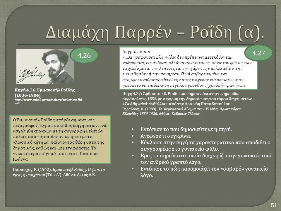 51 Πηγή 4.26: Εμμανουήλ Ροΐδης (1836-1904) http://www.snhell.gr/anthology/writer.asp?id =73. Ο Εμμανουήλ Ροΐδης υπήρξε σημαντικός πεζογράφος. Έγραψε π