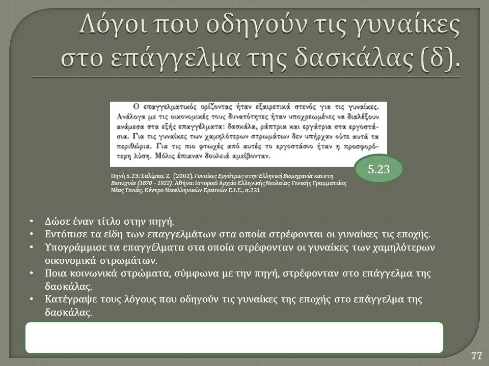 77 5.23 Πηγή 5.23: Σαλίμπα, Ζ. (2002). Γυναίκες Εργάτριες στην Ελληνική Βιομηχανία και στη Βιοτεχνία (1870 - 1922). Αθήνα : Ιστορικό Αρχείο Ελληνικής