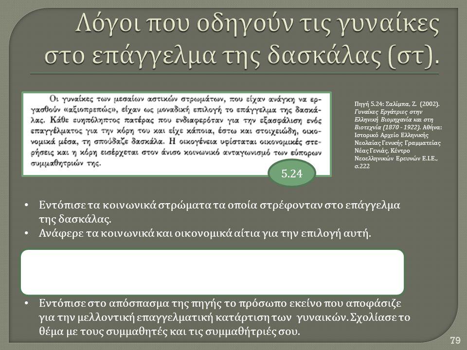 79 5.24 Πηγή 5.24: Σαλίμπα, Ζ. (2002). Γυναίκες Εργάτριες στην Ελληνική Βιομηχανία και στη Βιοτεχνία (1870 - 1922). Αθήνα : Ιστορικό Αρχείο Ελληνικής