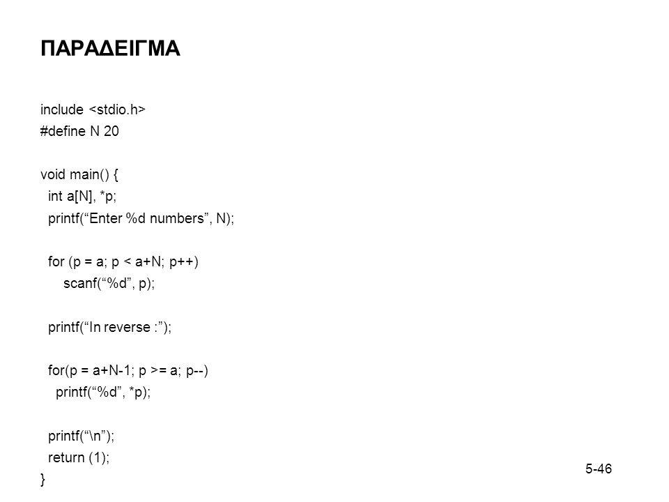 5-46 ΠΑΡΑΔΕΙΓΜΑ include #define N 20 void main() { int a[N], *p; printf( Enter %d numbers , N); for (p = a; p < a+N; p++) scanf( %d , p); printf( In reverse : ); for(p = a+N-1; p >= a; p--) printf( %d , *p); printf( \n ); return (1); }
