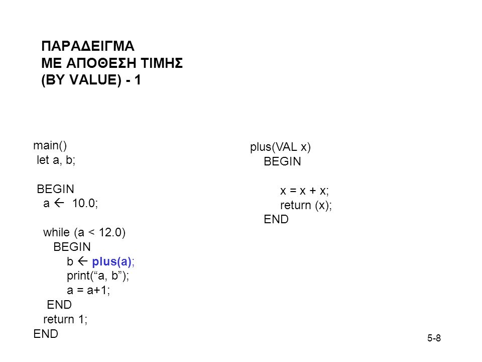 """5-8 ΠΑΡΑΔΕΙΓΜΑ ΜΕ ΑΠΟΘΕΣΗ ΤΙΜΗΣ (BY VALUE) - 1 main() let a, b; BEGIN a  10.0; while (a < 12.0) BEGIN b  plus(a); print(""""a, b""""); a = a+1; END return"""