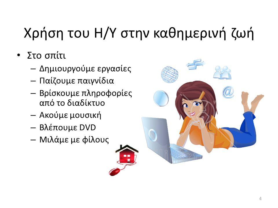 Χρήση του Η/Υ στην καθημερινή ζωή Στο σπίτι – Δημιουργούμε εργασίες – Παίζουμε παιγνίδια – Βρίσκουμε πληροφορίες από το διαδίκτυο – Ακούμε μουσική – Β