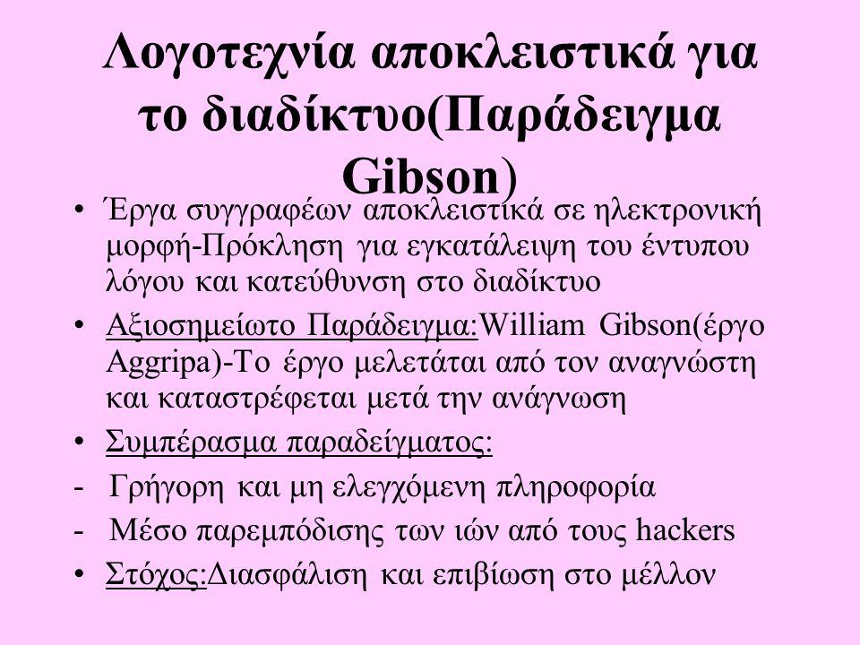 Λογοτεχνία αποκλειστικά για το διαδίκτυο(Παράδειγμα Gibson) Έργα συγγραφέων αποκλειστικά σε ηλεκτρονική μορφή-Πρόκληση για εγκατάλειψη του έντυπου λόγου και κατεύθυνση στο διαδίκτυο Αξιοσημείωτο Παράδειγμα:William Gibson(έργο Aggripa)-Το έργο μελετάται από τον αναγνώστη και καταστρέφεται μετά την ανάγνωση Συμπέρασμα παραδείγματος: - Γρήγορη και μη ελεγχόμενη πληροφορία - Μέσο παρεμπόδισης των ιών από τους hackers Στόχος:Διασφάλιση και επιβίωση στο μέλλον