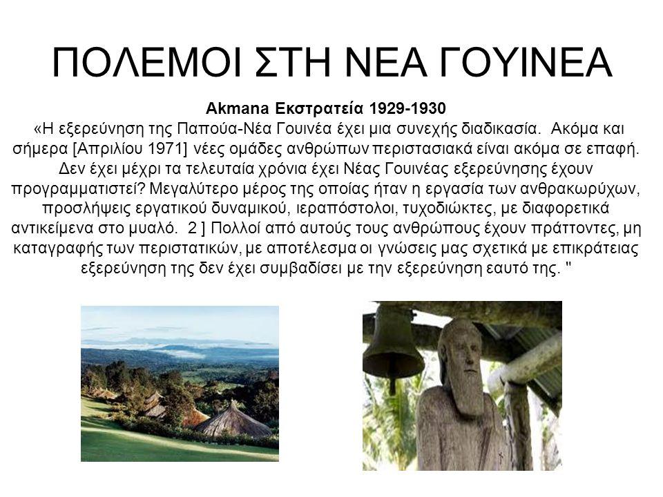 ΠΟΛΕΜΟΙ ΣΤΗ ΝΕΑ ΓΟΥΙΝΕΑ Akmana Εκστρατεία 1929-1930 «Η εξερεύνηση της Παπούα-Νέα Γουινέα έχει μια συνεχής διαδικασία.