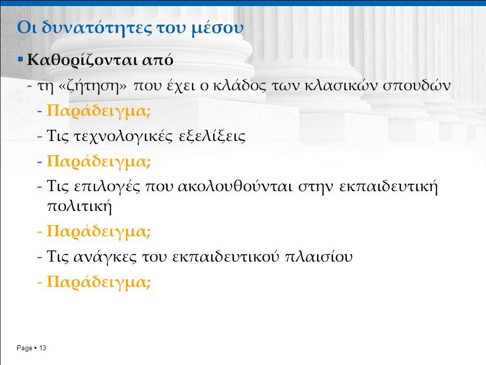 Page  13  Καθορίζονται από -τη «ζήτηση» που έχει ο κλάδος των κλασικών σπουδών -Παράδειγμα; -Τις τεχνολογικές εξελίξεις -Παράδειγμα; -Τις επιλογές που ακολουθούνται στην εκπαιδευτική πολιτική -Παράδειγμα; -Τις ανάγκες του εκπαιδευτικού πλαισίου -Παράδειγμα; Οι δυνατότητες του μέσου