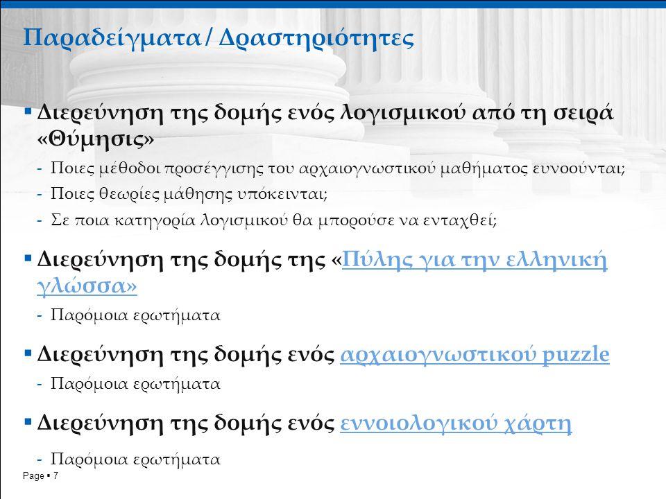 Page  7  Διερεύνηση της δομής ενός λογισμικού από τη σειρά «Θύμησις» -Ποιες μέθοδοι προσέγγισης του αρχαιογνωστικού μαθήματος ευνοούνται; -Ποιες θεωρίες μάθησης υπόκεινται; -Σε ποια κατηγορία λογισμικού θα μπορούσε να ενταχθεί;  Διερεύνηση της δομής της «Πύλης για την ελληνική γλώσσα»Πύλης για την ελληνική γλώσσα» -Παρόμοια ερωτήματα  Διερεύνηση της δομής ενός αρχαιογνωστικού puzzleαρχαιογνωστικού puzzle -Παρόμοια ερωτήματα  Διερεύνηση της δομής ενός εννοιολογικού χάρτηεννοιολογικού χάρτη -Παρόμοια ερωτήματα Παραδείγματα / Δραστηριότητες