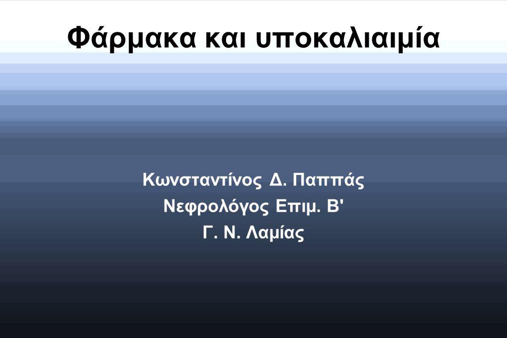 Φάρμακα και υποκαλιαιμία Κωνσταντίνος Δ. Παππάς Νεφρολόγος Επιμ. Β' Γ. Ν. Λαμίας