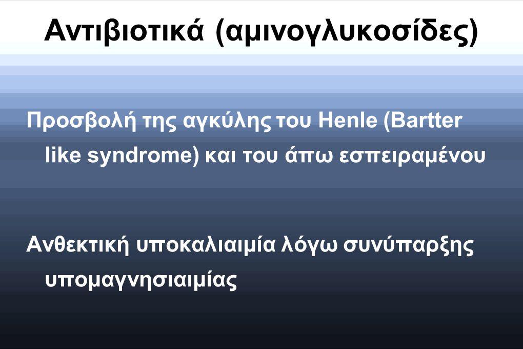 Αντιβιοτικά (αμινογλυκοσίδες) Προσβολή της αγκύλης του Henle (Bartter like syndrome) και του άπω εσπειραμένου Ανθεκτική υποκαλιαιμία λόγω συνύπαρξης υ