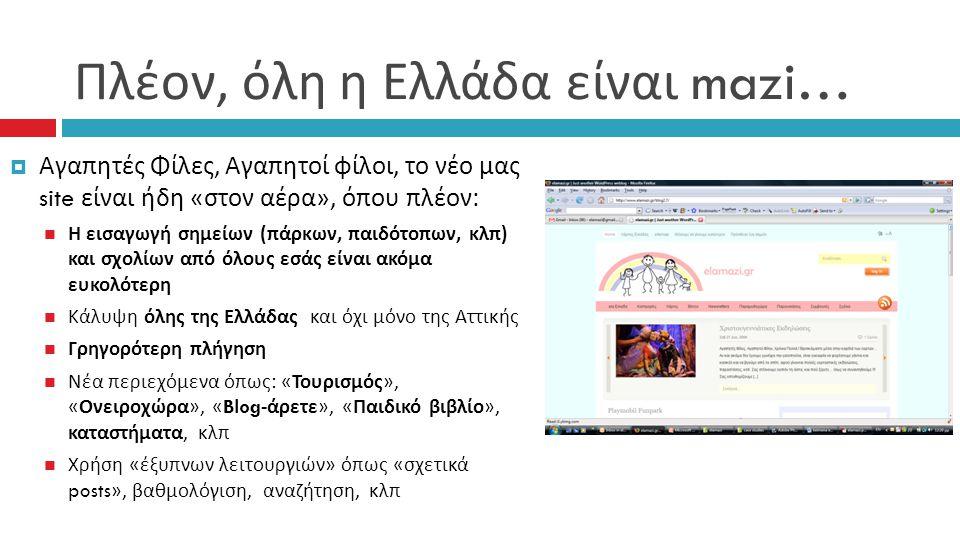 Πλέον, όλη η Ελλάδα είναι mazi…  Αγαπητές Φίλες, Αγαπητοί φίλοι, το νέο μας site είναι ήδη « στον αέρα », όπου πλέον : Η εισαγωγή σημείων ( πάρκων, παιδότοπων, κλπ ) και σχολίων από όλους εσάς είναι ακόμα ευκολότερη Κάλυψη όλης της Ελλάδας και όχι μόνο της Αττικής Γρηγορότερη πλήγηση Νέα περιεχόμενα όπως : « Τουρισμός », « Ονειροχώρα », «Blog- άρετε », « Παιδικό βιβλίο », καταστήματα, κλπ Χρήση « έξυπνων λειτουργιών » όπως « σχετικά posts», βαθμολόγιση, αναζήτηση, κλπ