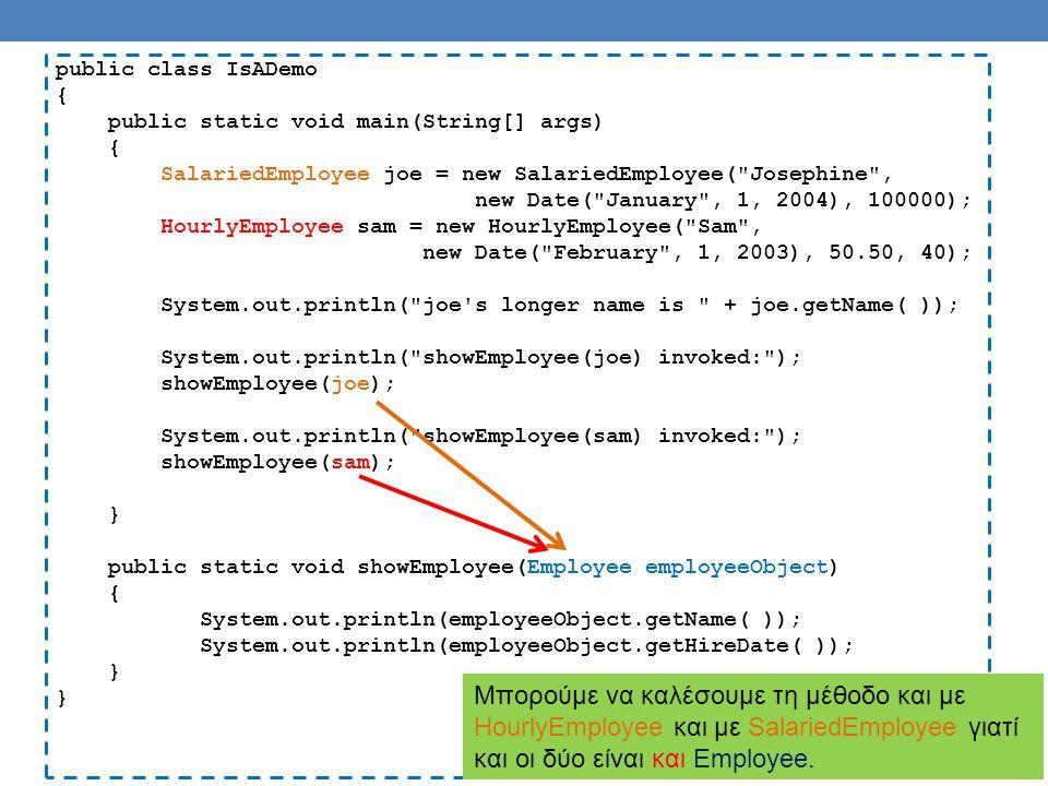 public class IsADemo { public static void main(String[] args) { SalariedEmployee joe = new SalariedEmployee( Josephine , new Date( January , 1, 2004), 100000); HourlyEmployee sam = new HourlyEmployee( Sam , new Date( February , 1, 2003), 50.50, 40); System.out.println( joe s longer name is + joe.getName( )); System.out.println( showEmployee(joe) invoked: ); showEmployee(joe); System.out.println( showEmployee(sam) invoked: ); showEmployee(sam); } public static void showEmployee(Employee employeeObject) { System.out.println(employeeObject.getName( )); System.out.println(employeeObject.getHireDate( )); } Μπορούμε να καλέσουμε τη μέθοδο και με HourlyEmployee και με SalariedEmployee γιατί και οι δύο είναι και Employee.