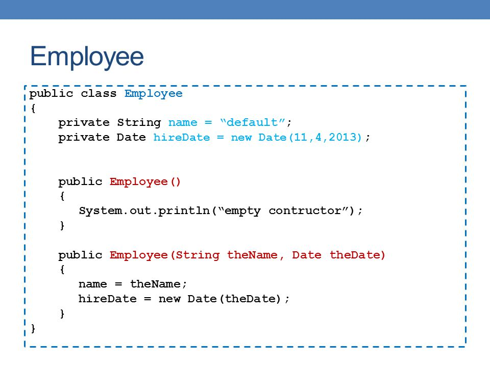 "Employee public class Employee { private String name = ""default""; private Date hireDate = new Date(11,4,2013) ; public Employee() { System.out.println"