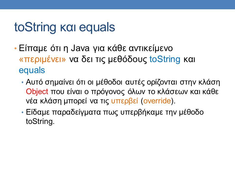 toString και equals Είπαμε ότι η Java για κάθε αντικείμενο «περιμένει» να δει τις μεθόδους toString και equals Αυτό σημαίνει ότι οι μέθοδοι αυτές ορίζονται στην κλάση Object που είναι ο πρόγονος όλων το κλάσεων και κάθε νέα κλάση μπορεί να τις υπερβεί (override).