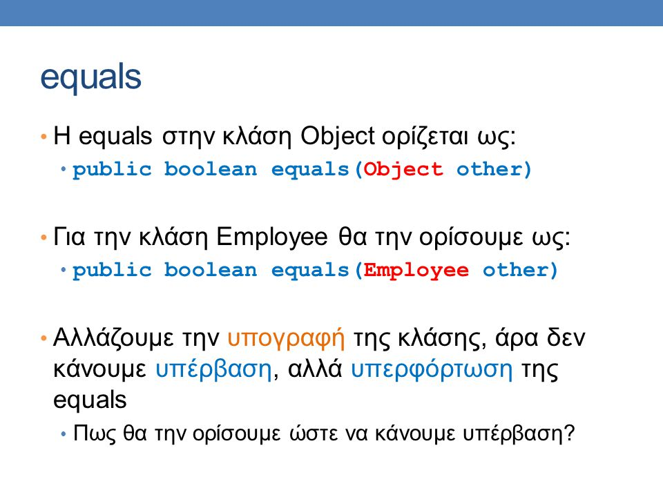 equals H equals στην κλάση Object ορίζεται ως: public boolean equals(Object other) Για την κλάση Employee θα την ορίσουμε ως: public boolean equals(Employee other) Αλλάζουμε την υπογραφή της κλάσης, άρα δεν κάνουμε υπέρβαση, αλλά υπερφόρτωση της equals Πως θα την ορίσουμε ώστε να κάνουμε υπέρβαση
