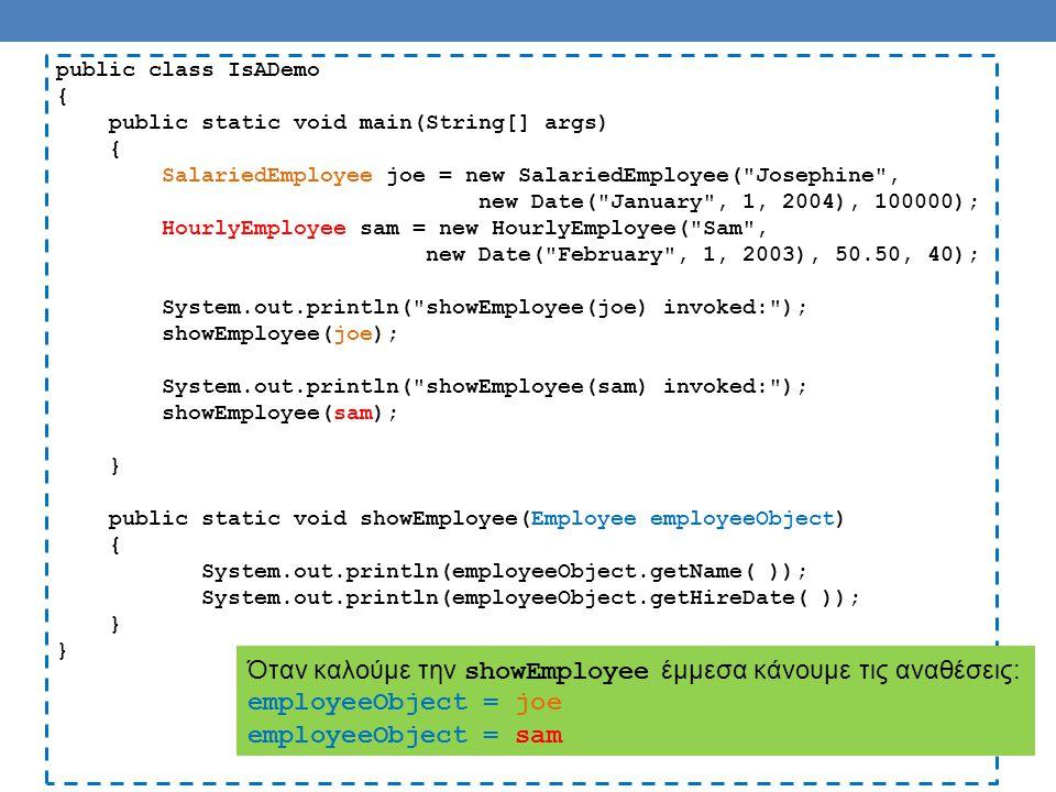 public class IsADemo { public static void main(String[] args) { SalariedEmployee joe = new SalariedEmployee( Josephine , new Date( January , 1, 2004), 100000); HourlyEmployee sam = new HourlyEmployee( Sam , new Date( February , 1, 2003), 50.50, 40); System.out.println( showEmployee(joe) invoked: ); showEmployee(joe); System.out.println( showEmployee(sam) invoked: ); showEmployee(sam); } public static void showEmployee(Employee employeeObject) { System.out.println(employeeObject.getName( )); System.out.println(employeeObject.getHireDate( )); } Όταν καλούμε την showEmployee έμμεσα κάνουμε τις αναθέσεις: employeeObject = joe employeeObject = sam