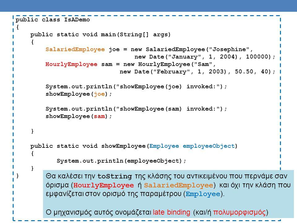 public class IsADemo { public static void main(String[] args) { SalariedEmployee joe = new SalariedEmployee( Josephine , new Date( January , 1, 2004), 100000); HourlyEmployee sam = new HourlyEmployee( Sam , new Date( February , 1, 2003), 50.50, 40); System.out.println( showEmployee(joe) invoked: ); showEmployee(joe); System.out.println( showEmployee(sam) invoked: ); showEmployee(sam); } public static void showEmployee(Employee employeeObject) { System.out.println(employeeObject); } Θα καλέσει την toString της κλάσης του αντικειμένου που περνάμε σαν όρισμα ( HourlyEmployee ή SalariedEmployee ) και όχι την κλάση που εμφανίζεται στον ορισμό της παραμέτρου ( Employee ).