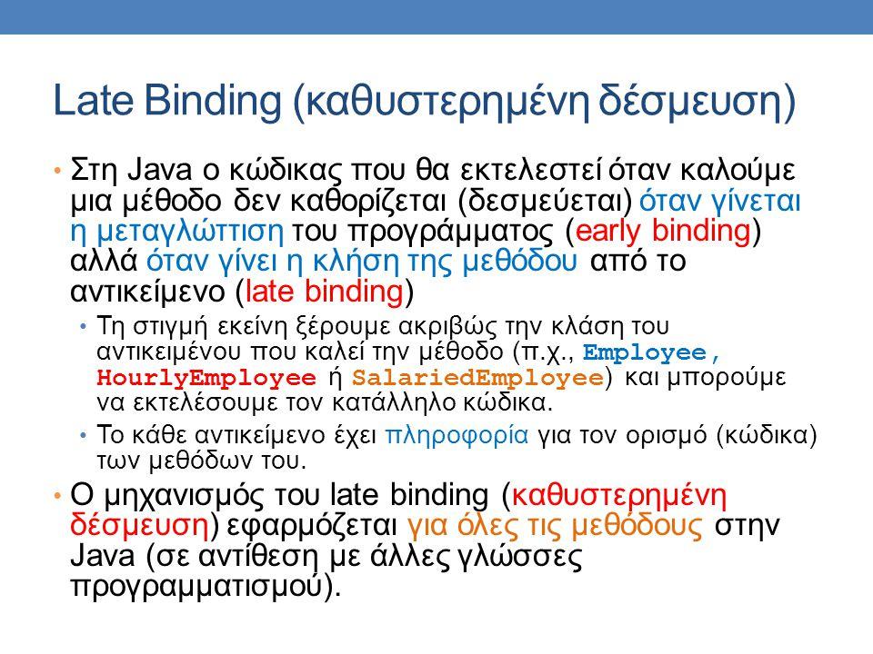 Late Binding (καθυστερημένη δέσμευση) Στη Java ο κώδικας που θα εκτελεστεί όταν καλούμε μια μέθοδο δεν καθορίζεται (δεσμεύεται) όταν γίνεται η μεταγλώττιση του προγράμματος (early binding) αλλά όταν γίνει η κλήση της μεθόδου από το αντικείμενο (late binding) Τη στιγμή εκείνη ξέρουμε ακριβώς την κλάση του αντικειμένου που καλεί την μέθοδο (π.χ., Employee, HourlyEmployee ή SalariedEmployee ) και μπορούμε να εκτελέσουμε τον κατάλληλο κώδικα.