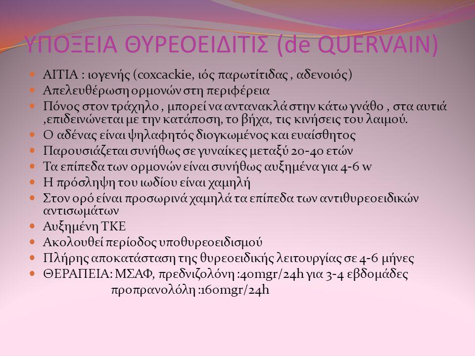 ΥΠΟΞΕΙΑ ΘΥΡΕΟΕΙΔΙΤΙΣ (de QUERVAIN) AITIA : ιογενής (coxcackie, ιός παρωτίτιδας, αδενοιός) Απελευθέρωση ορμονών στη περιφέρεια Πόνος στον τράχηλο, μπορεί να αντανακλά στην κάτω γνάθο, στα αυτιά,επιδεινώνεται με την κατάποση, το βήχα, τις κινήσεις του λαιμού.