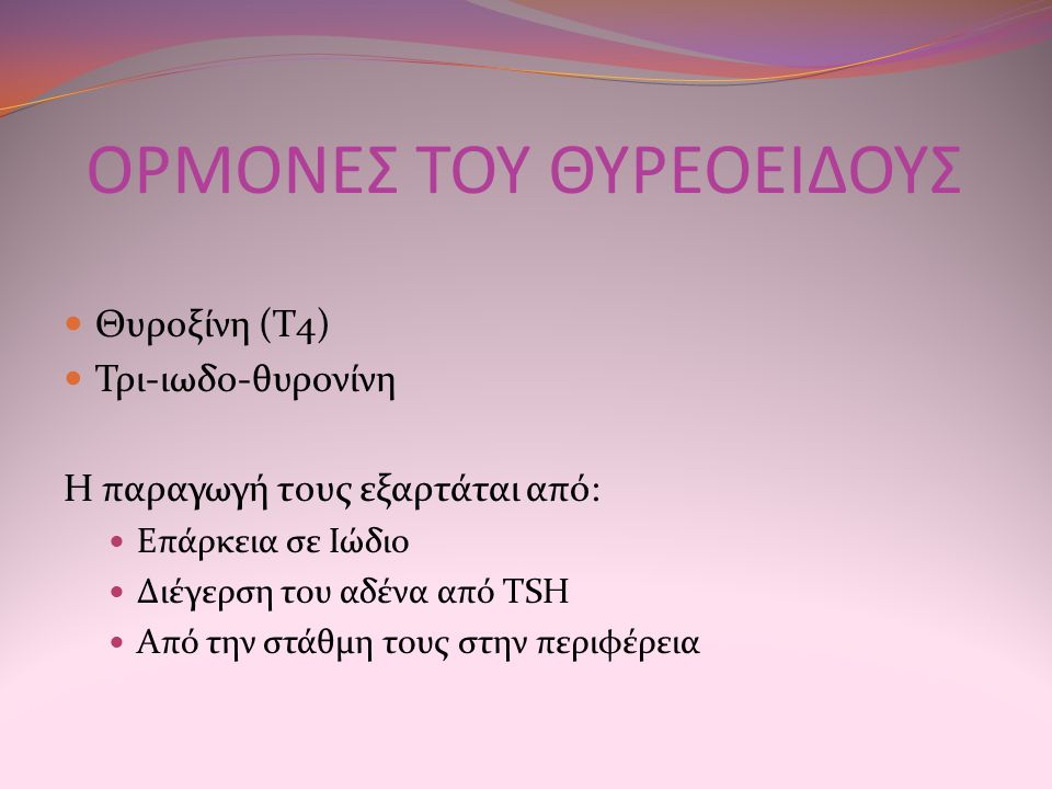 ΟΡΜΟΝΕΣ ΤΟΥ ΘΥΡΕΟΕΙΔΟΥΣ Θυροξίνη (Τ4) Τρι-ιωδο-θυρονίνη Η παραγωγή τους εξαρτάται από: Επάρκεια σε Ιώδιο Διέγερση του αδένα από TSH Από την στάθμη του