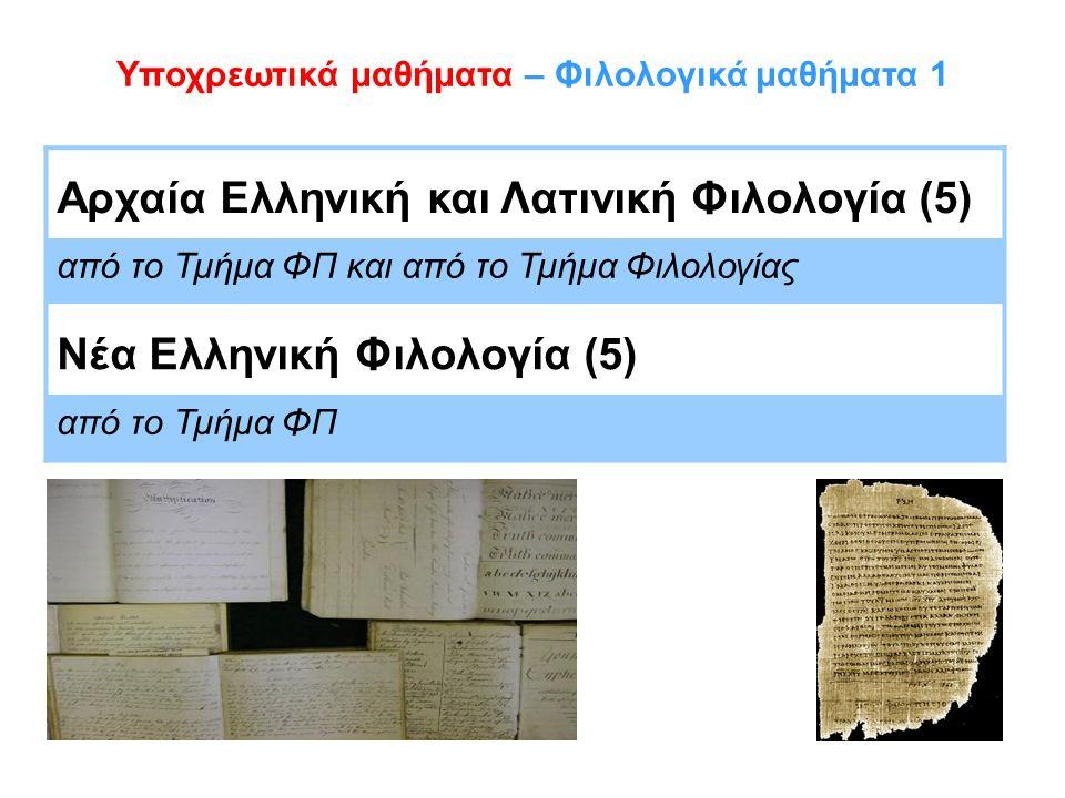 Υποχρεωτικά μαθήματα – Φιλολογικά μαθήματα 1 Αρχαία Ελληνική και Λατινική Φιλολογία (5) από το Τμήμα ΦΠ και από το Τμήμα Φιλολογίας Νέα Ελληνική Φιλολογία (5) από το Τμήμα ΦΠ