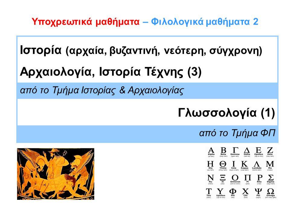 Υποχρεωτικά μαθήματα – Φιλολογικά μαθήματα 2 Ιστορία (αρχαία, βυζαντινή, νεότερη, σύγχρονη) Αρχαιολογία, Ιστορία Τέχνης (3) από το Τμήμα Ιστορίας & Αρχαιολογίας Γλωσσολογία (1) από το Τμήμα ΦΠ