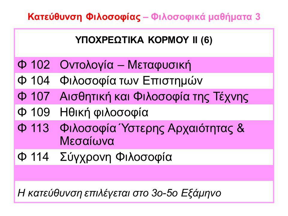 Κατεύθυνση Φιλοσοφίας – Φιλοσοφικά μαθήματα 3 ΥΠΟΧΡΕΩΤΙΚΑ ΚΟΡΜΟΥ ΙΙ (6) Φ 102Οντολογία – Μεταφυσική Φ 104Φιλοσοφία των Επιστημών Φ 107Αισθητική και Φιλοσοφία της Τέχνης Φ 109Ηθική φιλοσοφία Φ 113Φιλοσοφία Ύστερης Αρχαιότητας & Μεσαίωνα Φ 114Σύγχρονη Φιλοσοφία Η κατεύθυνση επιλέγεται στο 3ο-5ο Εξάμηνο