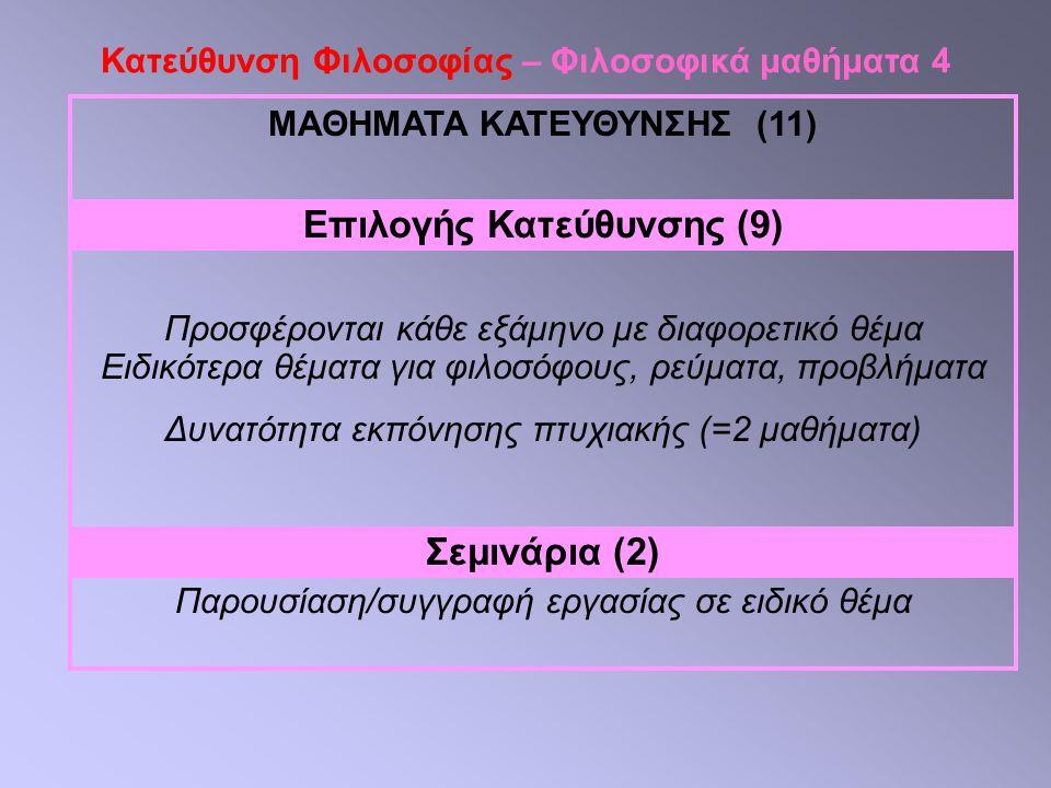 Κατεύθυνση Φιλοσοφίας – Φιλοσοφικά μαθήματα 4 ΜΑΘΗΜΑΤΑ ΚΑΤΕΥΘΥΝΣΗΣ (11) Επιλογής Κατεύθυνσης (9) Προσφέρονται κάθε εξάμηνο με διαφορετικό θέμα Ειδικότερα θέματα για φιλοσόφους, ρεύματα, προβλήματα Δυνατότητα εκπόνησης πτυχιακής (=2 μαθήματα) Σεμινάρια (2) Παρουσίαση/συγγραφή εργασίας σε ειδικό θέμα