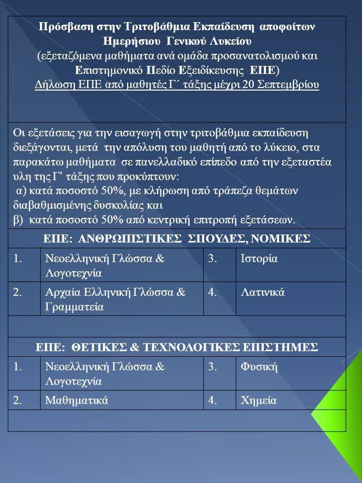 Πρόσβαση στην Τριτοβάθμια Εκπαίδευση αποφοίτων Ημερήσιου Γενικού Λυκείου (εξεταζόμενα μαθήματα ανά ομάδα προσανατολισμού και Επιστημονικό Πεδίο Εξειδίκευσης ΕΠΕ) Δήλωση ΕΠΕ από μαθητές Γ΄ τάξης μέχρι 20 Σεπτεμβρίου Οι εξετάσεις για την εισαγωγή στην τριτοβάθμια εκπαίδευση διεξάγονται, μετά την απόλυση του μαθητή από το λύκειο, στα παρακάτω μαθήματα σε πανελλαδικό επίπεδο από την εξεταστέα υλη της Γ ' τάξης που προκύπτουν: α) κατά ποσοστό 50%, με κλήρωση από τράπεζα θεμάτων διαβαθμισμένης δυσκολίας και β) κατά ποσοστό 50% από κεντρική επιτροπή εξετάσεων.