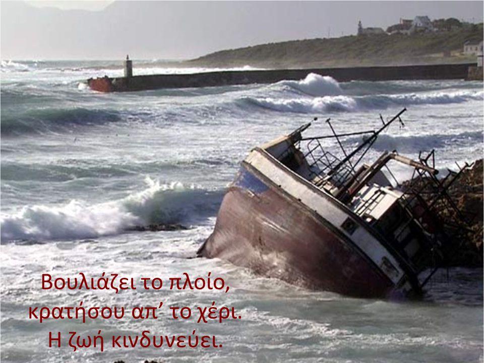 Βουλιάζει το πλοίο, κρατήσου απ' το χέρι. Η ζωή κινδυνεύει.