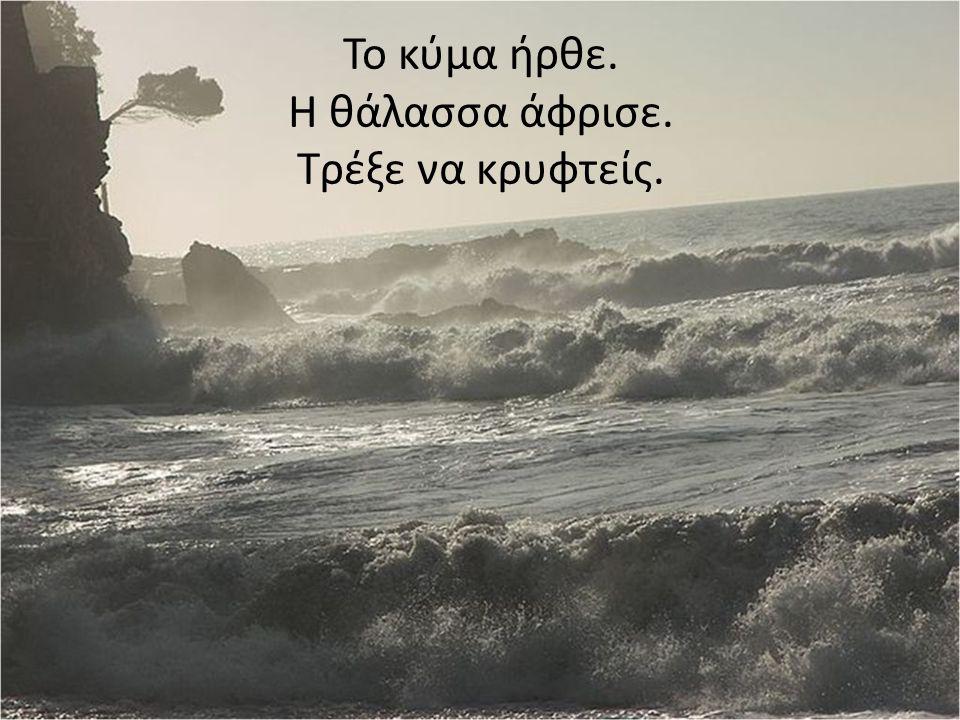 Το κύμα ήρθε. Η θάλασσα άφρισε. Τρέξε να κρυφτείς.
