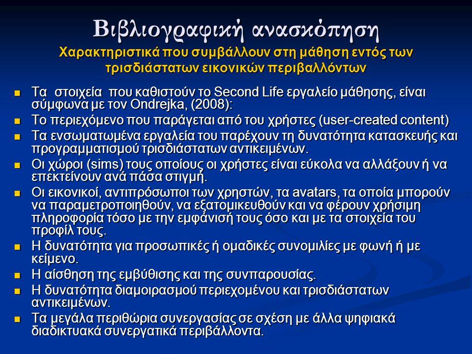 Τα στοιχεία που καθιστούν το Second Life εργαλείο μάθησης, είναι σύμφωνα με τον Ondrejka, (2008): Τα στοιχεία που καθιστούν το Second Life εργαλείο μάθησης, είναι σύμφωνα με τον Ondrejka, (2008): Το περιεχόμενο που παράγεται από του χρήστες (user-created content) Το περιεχόμενο που παράγεται από του χρήστες (user-created content) Τα ενσωματωμένα εργαλεία του παρέχουν τη δυνατότητα κατασκευής και προγραμματισμού τρισδιάστατων αντικειμένων.