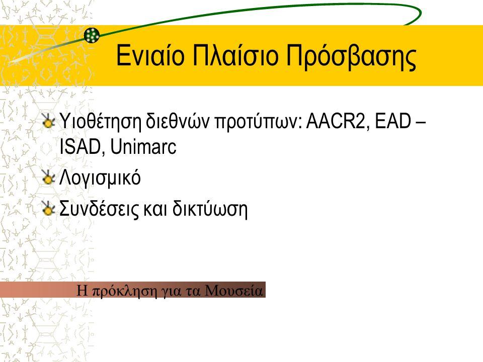 Ενιαίο Πλαίσιο Πρόσβασης Υιοθέτηση διεθνών προτύπων: AACR2, EAD – ISAD, Unimarc Λογισμικό Συνδέσεις και δικτύωση Η πρόκληση για τα Μουσεία