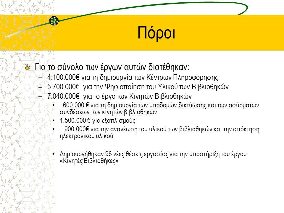 Πόροι Για το σύνολο των έργων αυτών διατέθηκαν: –4.100.000€ για τη δημιουργία των Κέντρων Πληροφόρησης –5.700.000€ για την Ψηφιοποίηση του Υλικού των Βιβλιοθηκών –7.040.000€ για το έργο των Κινητών Βιβλιοθηκών 600.000 € για τη δημιουργία των υποδομών δικτύωσης και των ασύρματων συνδέσεων των κινητών βιβλιοθηκών 1.500.000 € για εξοπλισμούς 900.000€ για την ανανέωση του υλικού των βιβλιοθηκών και την απόκτηση ηλεκτρονικού υλικού Δημιουργήθηκαν 96 νέες θέσεις εργασίας για την υποστήριξη του έργου «Κινητές Βιβλιοθήκες»